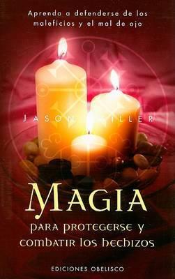 Magia Para Protegerse y Combatir Los Hechizos: Aprenda a Defenderse de Los Maleficios y El Mal de Ojo