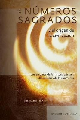 Los Numeros Sagrados y el Origen de la Civilizacion: Los Enigmas de la Historia A Traves del Misterio de los Numeros