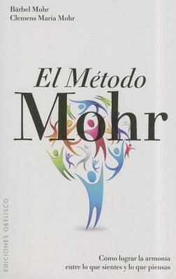 El Metodo Mohr: Como Lograr la Armonia Entre Lo Que Sientes y Lo Que Piensas