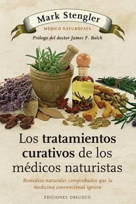 Los Tratamientos Curativos de los Medicos Naturistas: Remedios Naturales Comprobados Que la Medicina Convencional Desconoce