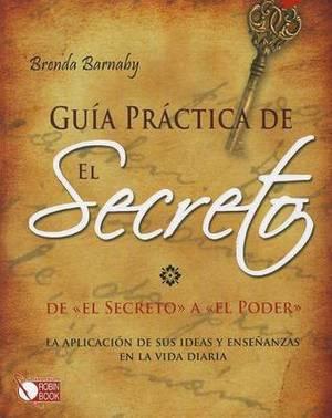 Guia Practica de El Secreto: de  El Secreto  a  El Poder