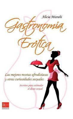 Gastronomia Erotica: Las Mejores Recetas Afrodisiacas y Otras Curiosidades Sexuales