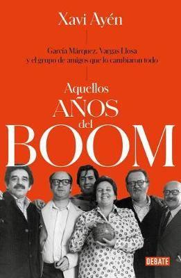 Aquellos Anos del Boom: Garcia Marquez, Vargas Llosa Y El Grupo de Amigos Que Lo Cambiaron Todo / Those Boom Years