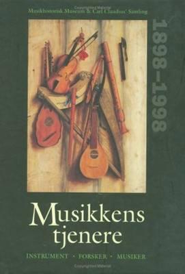 Musikkens Tjenere: Forsker, Instrument, Musiker - Musikhistorisk Museums 100 Ars Jubilaeumsskrift