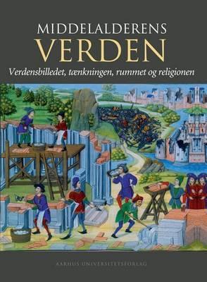 Middelalderens Verden: Verdensbilledet, Taenkningen, Rummet Og Religionen