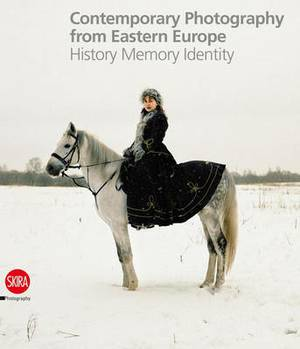 Contemporary Photography from Eastern Europe: History Memory Identity