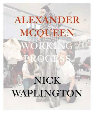 Alexander McQueen: Working Process: Photographs by Nick Waplington