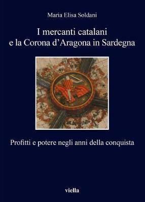 I Mercanti Catalani E La Corona D'Aragona in Sardegna: Profitti E Potere Negli Anni Della Conquista