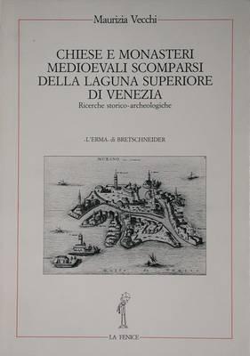 Chiese E Monasteri Medievali Scomparsi: Della Laguna Superiore Di Venezia. Ricerche Storico-Archeologiche