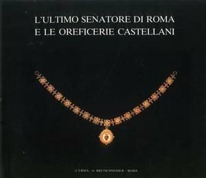 L'Ultimo Senatore Di Roma E Le Oreficerie Castellani: Catalogo Della Mostra. Roma 1987, 21 Aprile-29 Giugno, Palazzo Dei Conservatori
