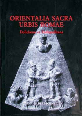 Orientalia Sacra Urbis Romae: Dolichena Et Heliopolitana