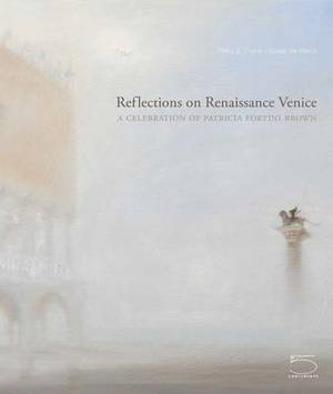 Reflections on Renaissance Venice: A Celebration of Patricia Fortini Brown