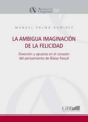Ambigua Imaginacion de La Felicidad: Diversion y Apuesta En El Corazon del Pensamiento de Blaise Pascal