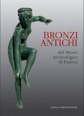 Bronzi Antichi: Catalogo Della Mostra. Padova 2000/2001. 17 Dicembre-28 Febbraio. Piano Nobile Dello Stabilimento Pedrocchi
