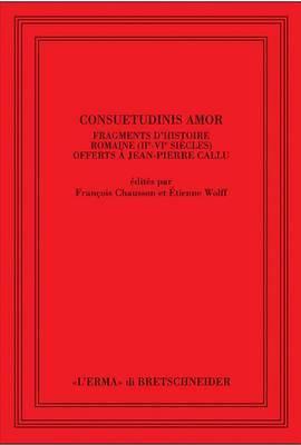 Consuetudinis Amor: Fragments D'Histoire Romaine (II-VI Siecles) Offerts A J.-P. Callu