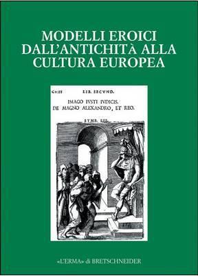 Modelli Eroici Dall'antichita Alla Cultura Europea: Alle Radici Della Casa Comune Europea. Atti del Convegno. Bergamo 2001