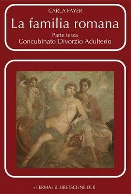 La Familia Romana: Aspetti Giuridici Ed Antiquari. Parte III. Concubinato. Divorzio. Adulterio