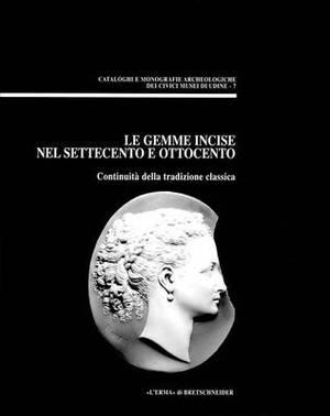 Le Gemme Incise Nel Settecento E Ottocento: Continuita Della Tradizione Classica. (Atti del Convegno Di Studio, Udine, 26 Settembre 1998)