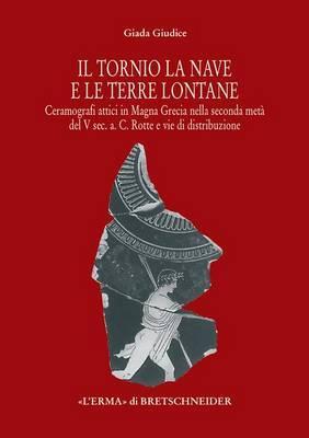Il Tornio, La Nave E Le Terre Lontane: Ceramografici Attici in Magna Grecia Nella Seconda Meta del V SEC. A. C. Rotte E Vie Di Distribuzione