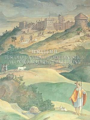 Tusculum II: Tuscolo Una Roccaforte Dinastica a Controllo Della Valle Latina. Fonti Storiche E Dati Archeologici