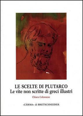Le Scelte Di Plutarco: Le Vite Non Scritte Di Greci Illustri