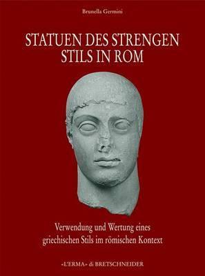 Statuen Des Strengen Stils in ROM: Verwendung Und Wertung Eines Griechischen Stils Im Roemischen Kontext