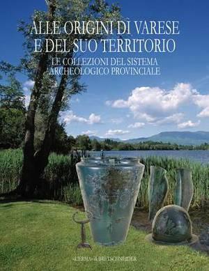 Alle Origini Di Varese E del Suo Territorio: Le Collezioni del Sistema Archeologico Provinciale