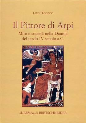 Il Pittore Di Arpi: Mito E Societa Nella Daunia del Tardo IV Secolo A.C