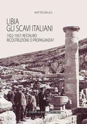 Libia. Gli Scavi Italiani: 1922-1937: Restauro, Ricostruzione O Propaganda?