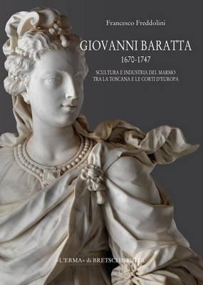 Giovanni Baratta 1670-1747. Scultura E Industria del Marmo Tra La Toscana E Le Corti d'Europa