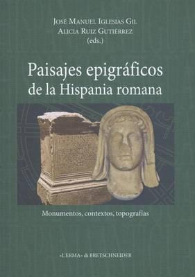 Paisajes Epigraficos de la Hispania Romana: Monumentos, Contextos, Topografias