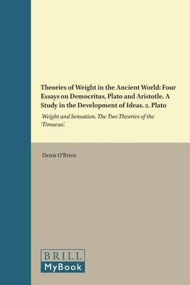 Theories of Weight in the Ancient World: Four Essays on Democritus, Plato and Aristotle. A Study in the Development of Ideas: Volume 2: Plato: Weight and Sensation. The Two Theories of the 'Timaeus'.