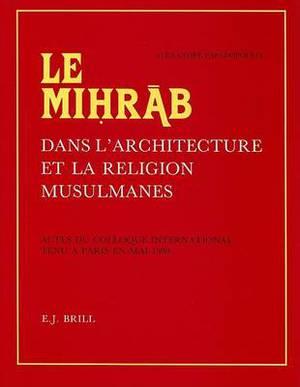 Le Mihrab Dans l'Architecture Et La Religion Musulmanes: Actes Du Colloque International Tenu a Paris En Mai 1980. Publies Et Pourvus d'Une Etude d'Introduction Generale