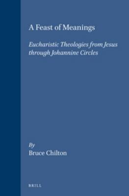 A Feast of Meanings: Eucharistic Theologies from Jesus Through Johannine Circles