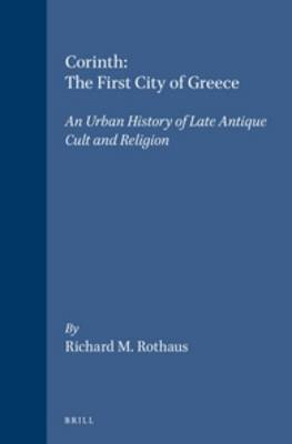 Corinth, the First City of Greece: An Urban History of Late Antique Cult and Religion