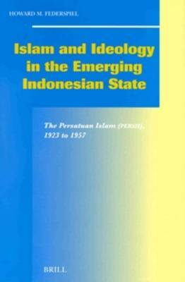 Islam and Ideology in the Emerging Indonesian State: The Persatuan Islam (Persis), 1923 to 1957