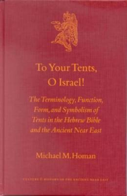 To Your Tents, O Israel!: The Terminology, Function, Form and Symbolism of Tents in the Hebrew Bible and the Ancient Near East