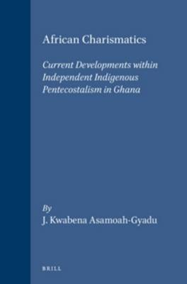 African Charismatics: Current Developments within Independent Indigenous Pentecostalism in Ghana