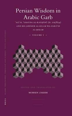 Persian Wisdom in Arabic Garb (2 vols): 'Ali b. 'Ubayda al-Rayhani  (D. 219/834) and his <i> Jawahir al-kilam wa-fara'id al-hikam</i>