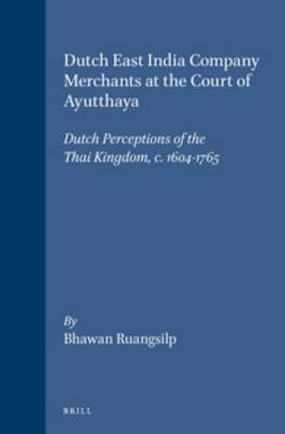 Dutch East India Company Merchants at the Court of Ayutthaya: Dutch Perceptions of the Thai Kingdom, c.1604-1765