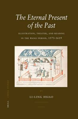 The Eternal Present of the Past: Illustration, Theatre, and Reading in the Wanli Period, 1573-1619