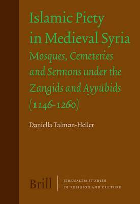 Islamic Piety in Medieval Syria: Mosques, Cemeteries and Sermons Under the Zangids and Ayyubids (1146-1260)