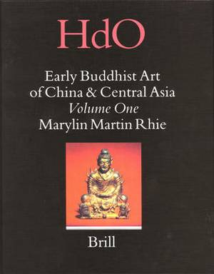 Early Buddhist Art of China and Central Asia: Volume 1 : Later Han, Three Kingdoms and Western Chin in China and Bactria to Shan-Shan in Central Asia