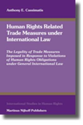 Human Rights Related Trade Measures Under International Law: The Legality of Trade Measures Imposed in Response to Violations of Human Rights Obligations Under General International Law