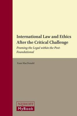 International Law and Ethics after the Critical Challenge: Framing the Legal within the Post-Foundational