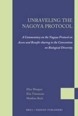 Unraveling the Nagoya Protocol: A Commentary on the Nagoya Protocol on Access and Benefit-Sharing to the Convention on Biological Diversity