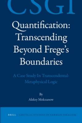Quantification: Transcending Beyond Frege's Boundaries: A Case Study in Transcendental-Metaphysical Logic
