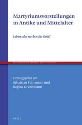 Martyriumsvorstellungen in Antike und Mittelalter: Leben oder sterben fur Gott?