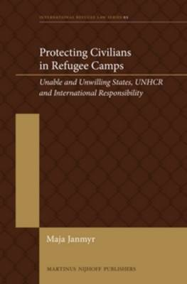 Protecting Civilians in Refugee Camps: Unable and Unwilling States, UNHCR and International Responsibility