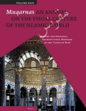 Muqarnas, Volume 24: History and Ideology: Architectural Heritage of the  Lands of Rum